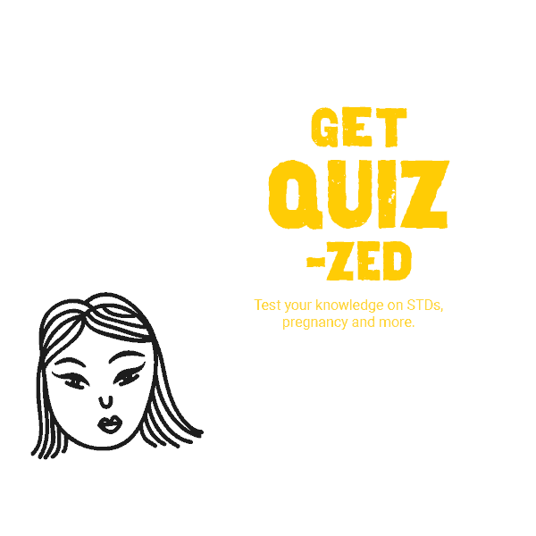 Get Quizzed — Test your knowledge on STDs, pregnancy and more.