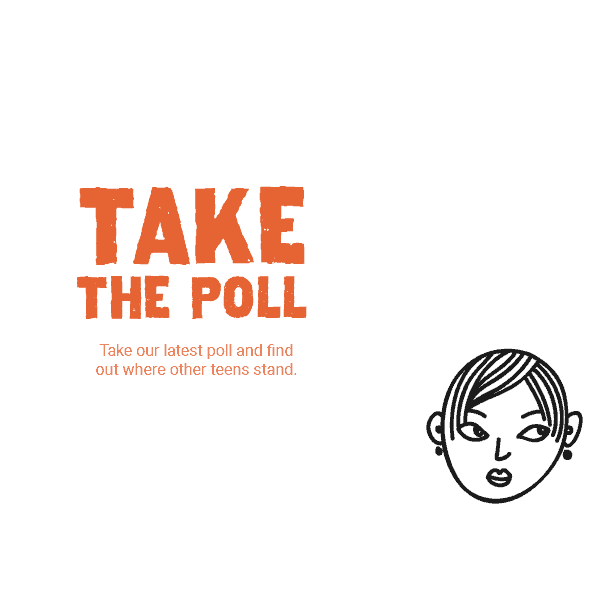 Take the Poll — Take our latest poll and find out where other teens stand.